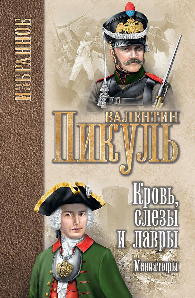 Валентин Пикуль Кровь, слезы и лавры. Миниатюры