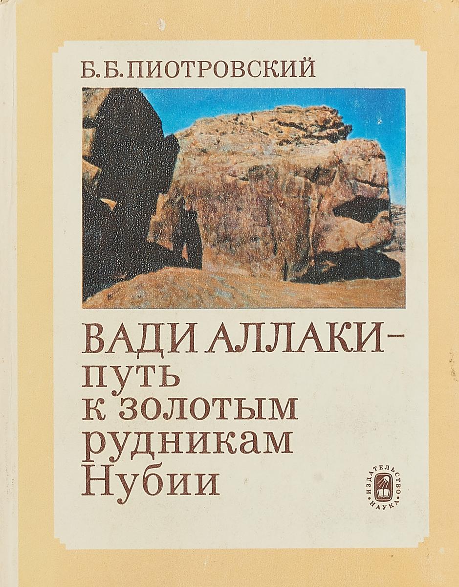 Б. Б. Пиотровский Вади Аллаки - путь к золотым рудникам Нубии цены онлайн