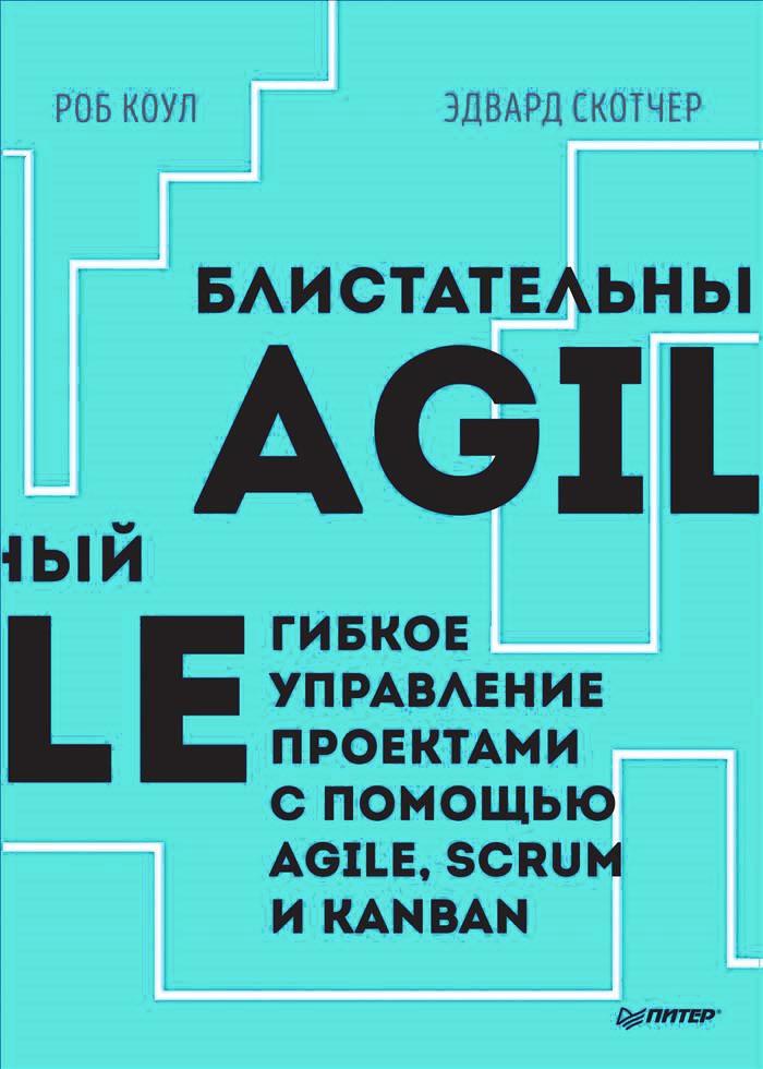 Роб Коул, Эдвард Скотчер Блистательный Agile. Гибкое управление проектами с помощью Agile, Scrum и Kanban