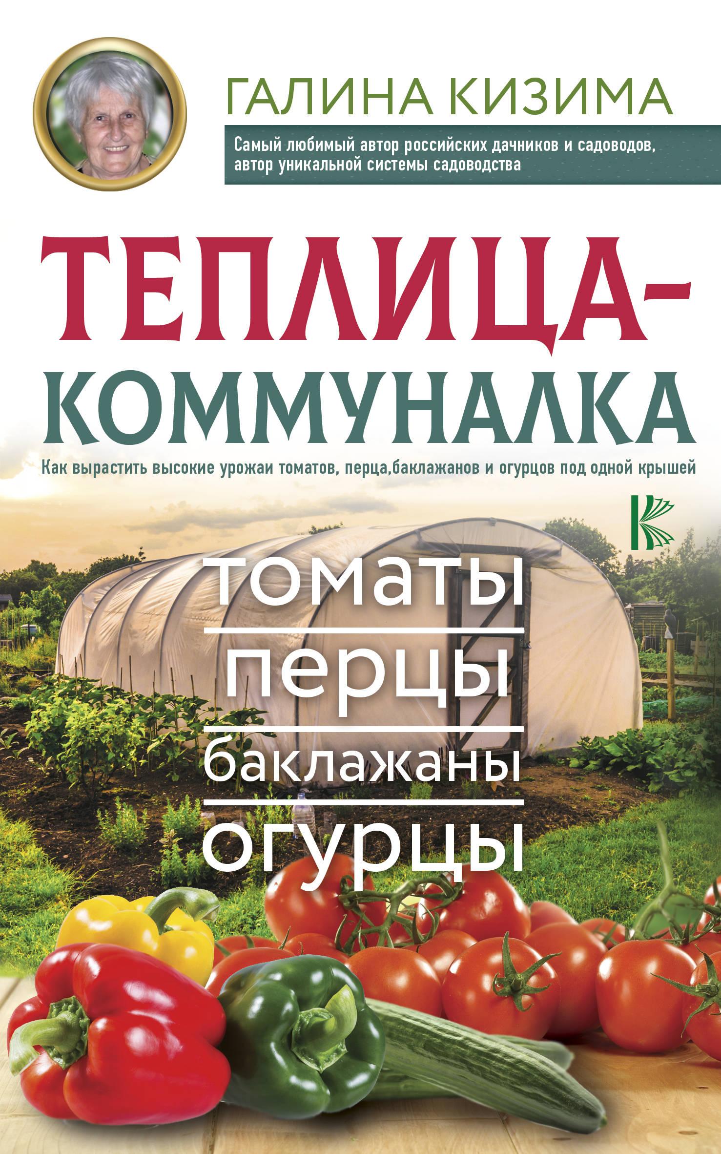 Кизима Галина Александровна Теплица-коммуналка. Как вырастить высокие урожаи томатов, перца, баклажанов и огурцов под одной крышей