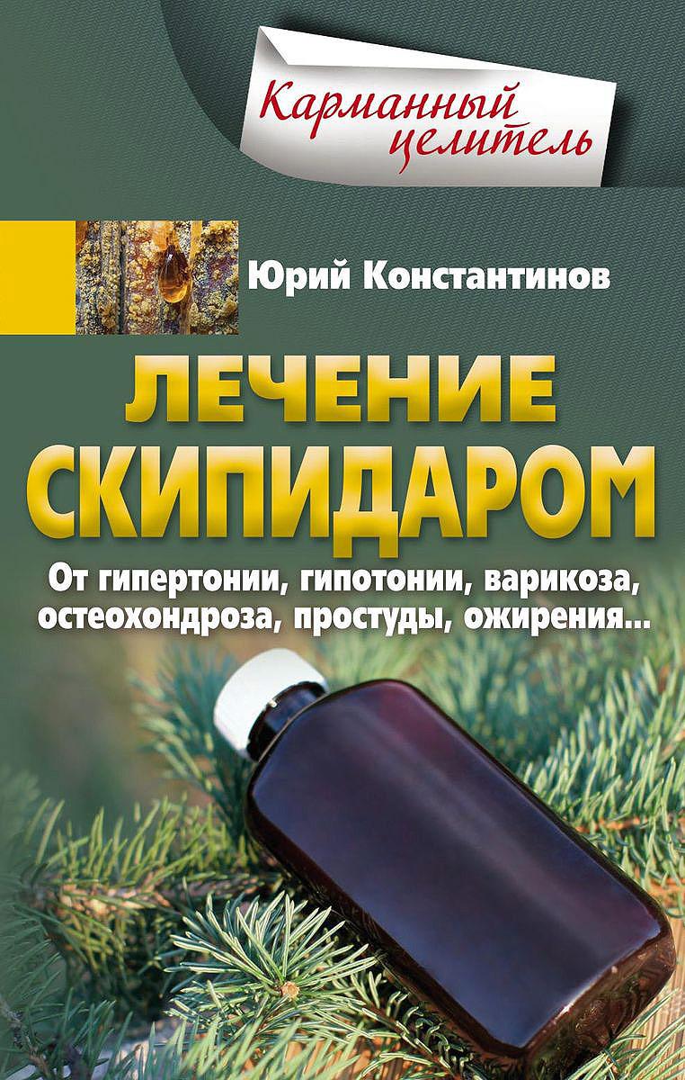 Юрий Константинов Лечение скипидаром. От гипертонии, гипотонии, варикоза, остеохондроза, простуды, ожирения…