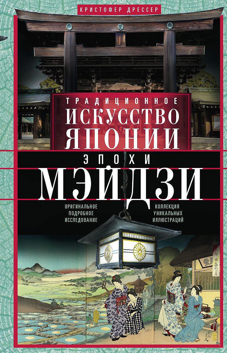Кристофер Дрессер Традиционное искусство Японии эпохи Мэйдзи. Оригинальное подробное исследование и коллекция уникальных иллюстраций
