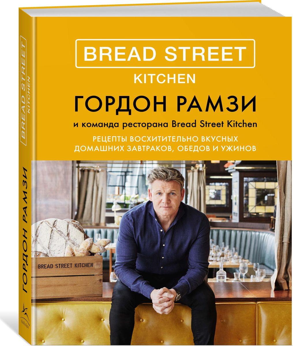 Гордон Рамзи Bread Street Kitchen. Рецепты восхитительно вкусных домашних завтраков, обедов и ужинов