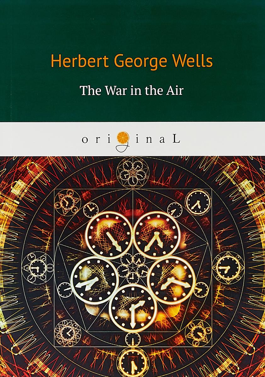 H. G. Wells The War in the Air wells h g the war in the air