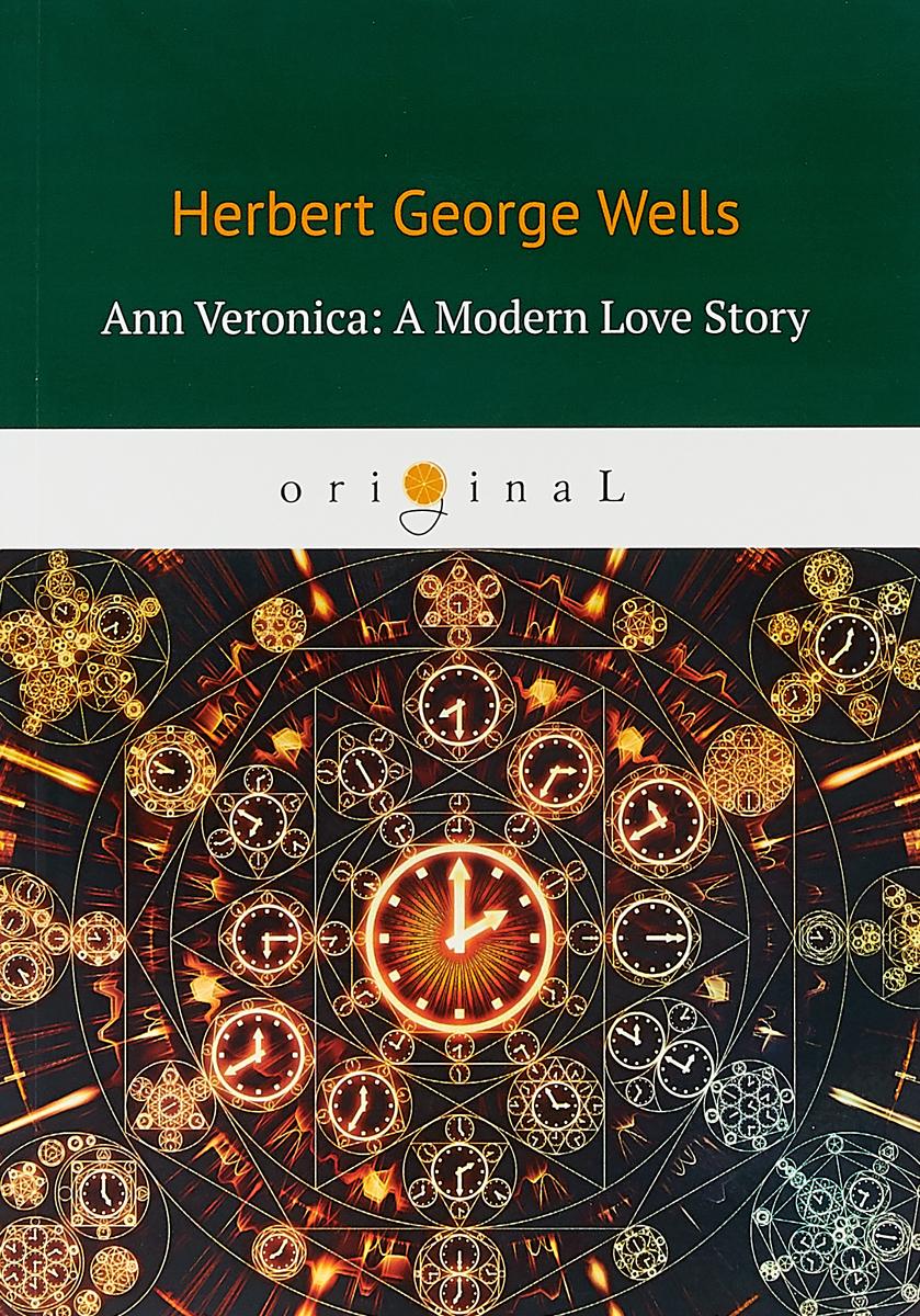 H. G. Wells Ann Veronica: A Modern Love Story wells h ann veronica a modern love story