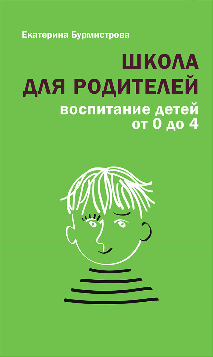 Екатерина Бурмистрова Школа для родителей. Воспитание детей от 0 до 4 лет
