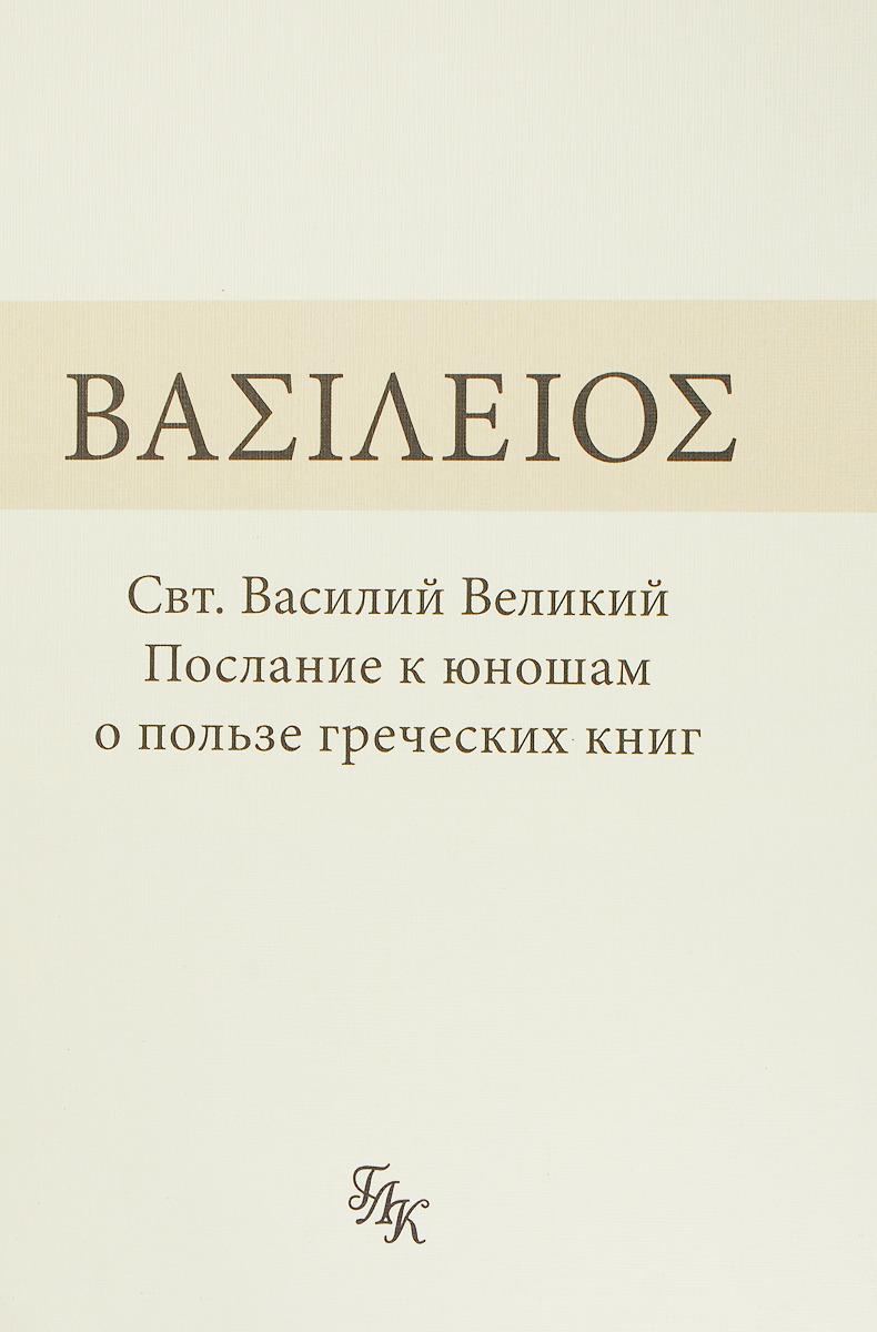 Свт. Василий Великий. Послание к юношам о пользе греческих книг свт василий великий послание к юношам о пользе греческих книг