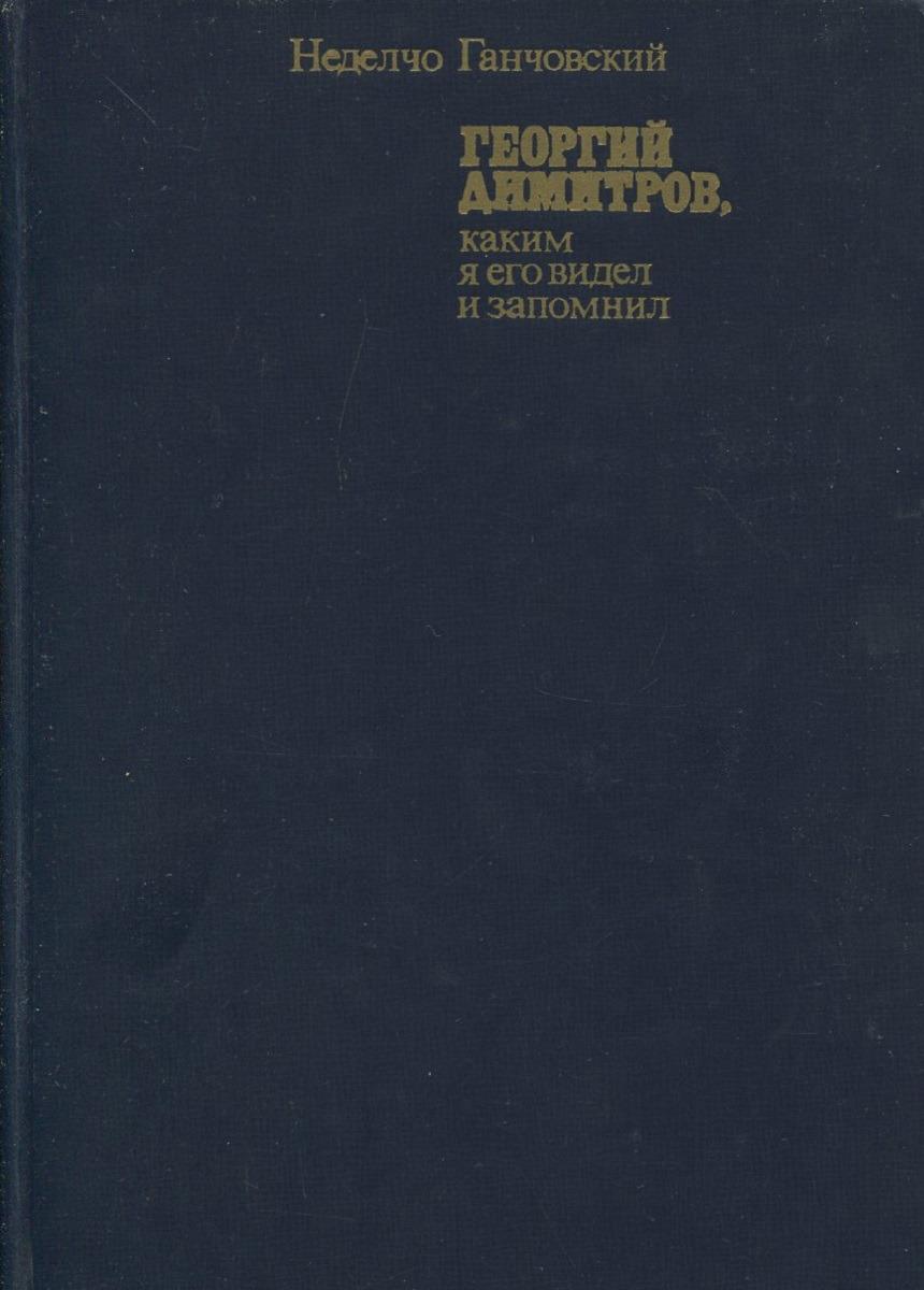 Неделчо Ганчовский Георгий Димитров, каким я его запомнил. В 2 книгах. Книга 2