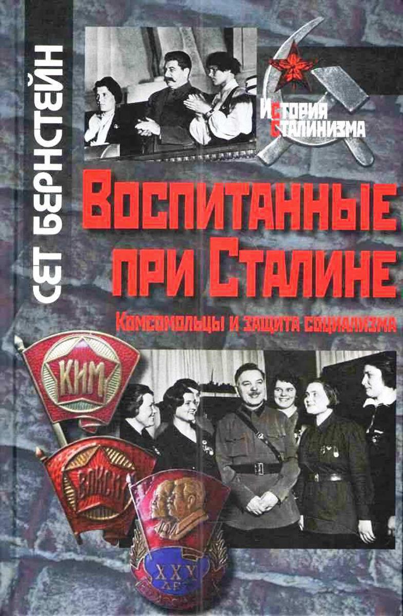 Сет Бернстейн Воспитанные при Сталине. Комсомольцы и защита социализма