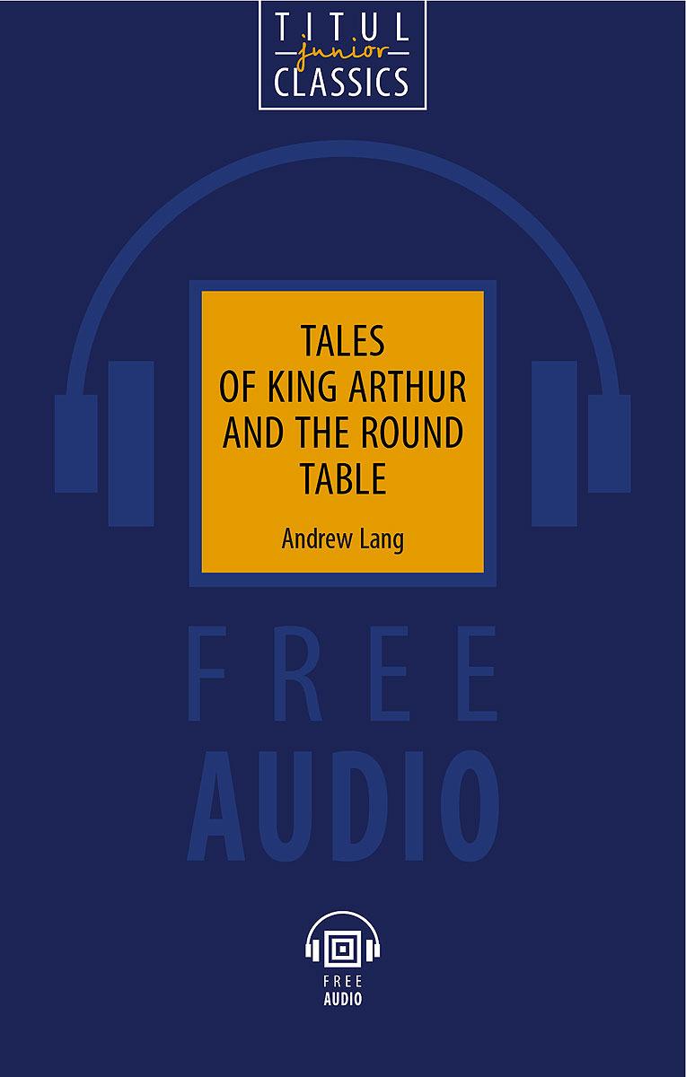 Э. Лэнг. Tales of King Arthur and the Round Table / Легенды о короле Артуре и Круглом Столе. Книга для чтения. Уровень B1-B2