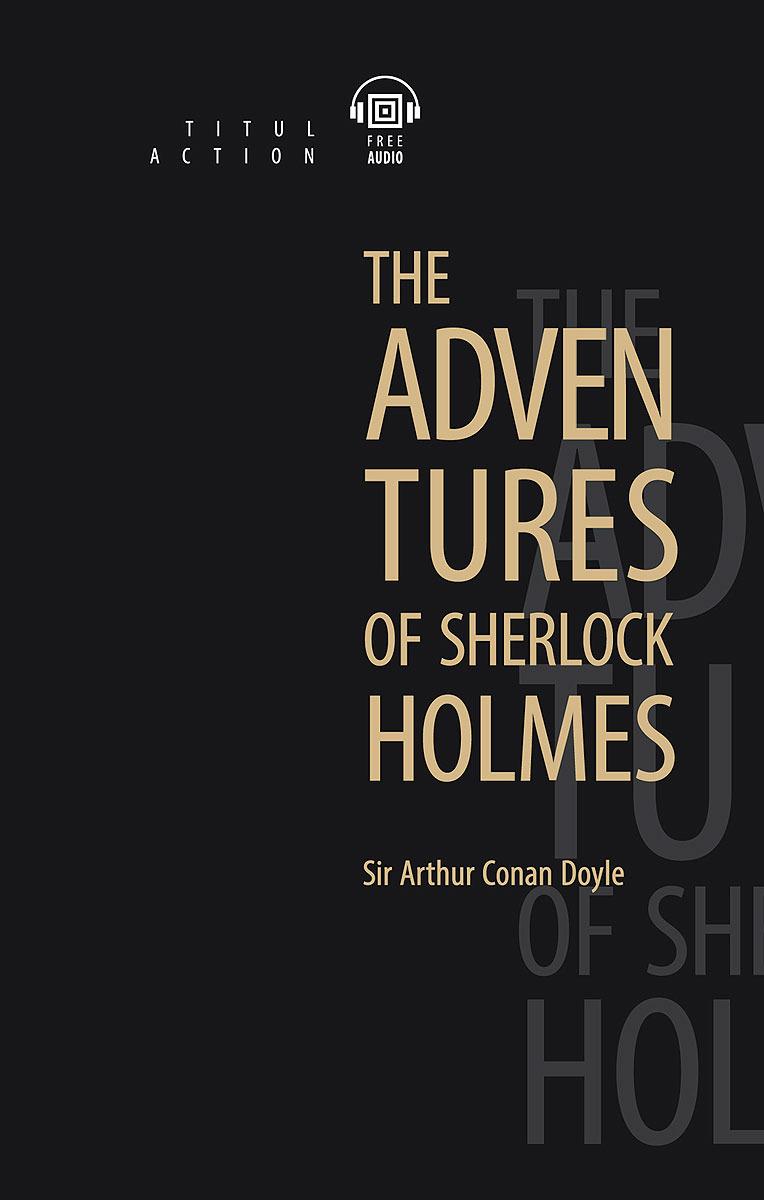 Артур Конан Дойль. The Adventures of Sherlock Holmes / Приключения Шерлока Холмса. Книга для чтения