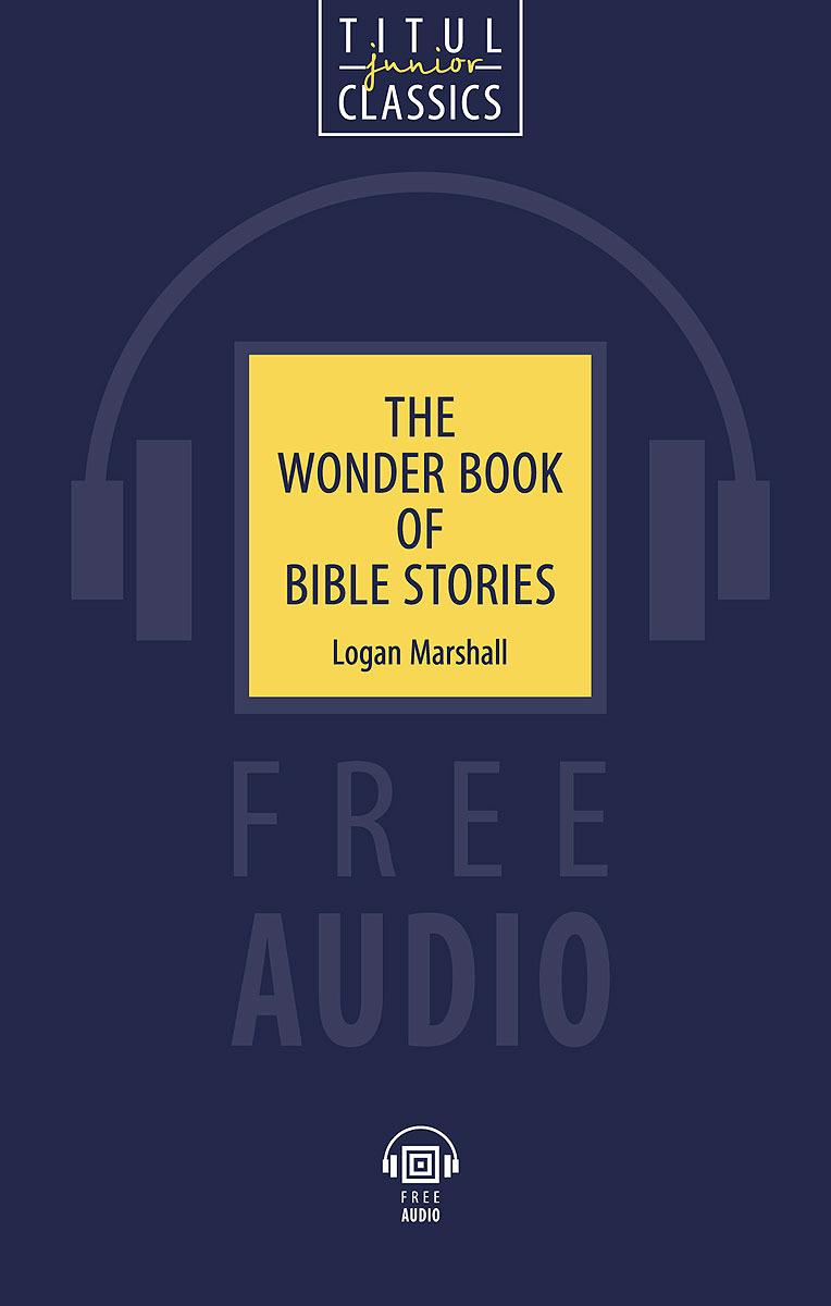 Логан Маршалл The Wonder Book of Bible Stories / Чудесная книга библейских рассказов. Книга для чтения скачать книги на английском языке в формате epub бесплатно