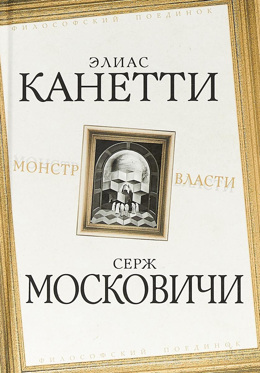 Элиас Канетти,Серж Московичи Монстр власти