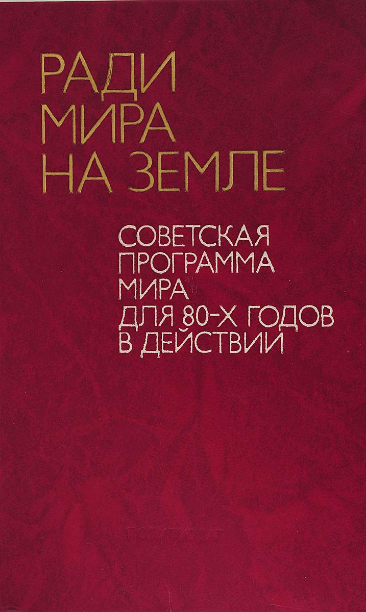 Ради мира на земле. Советская программа мира для 80-х годов в действии