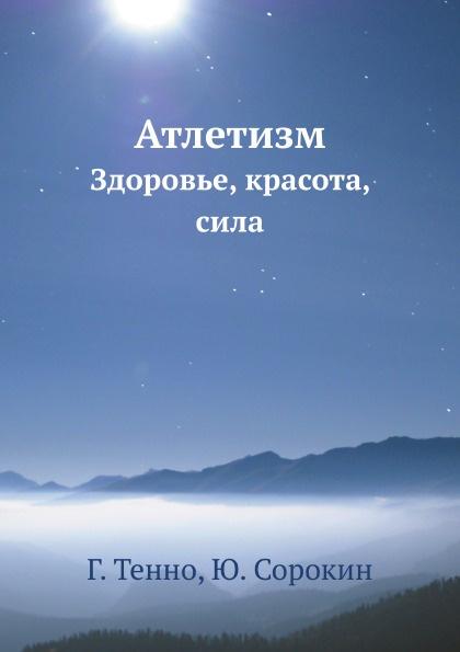 Г. Тенно, Ю. Сорокин Атлетизм. Здоровье, красота, сила