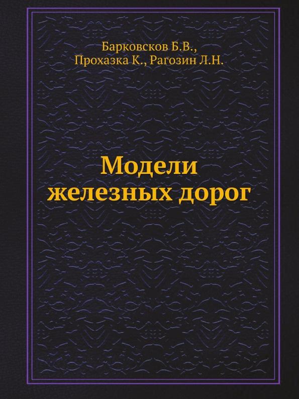 Б.В. Барковсков, К. Прохазка, Л.Н. Рагозин Модели железных дорог