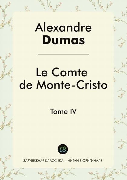 Alexandre Dumas Le Comte de Monte-Cristo. Tome IV dumas a le comte de monte cristo tome ii roman d aventures en francais граф монте кристо том ii роман на французском языке