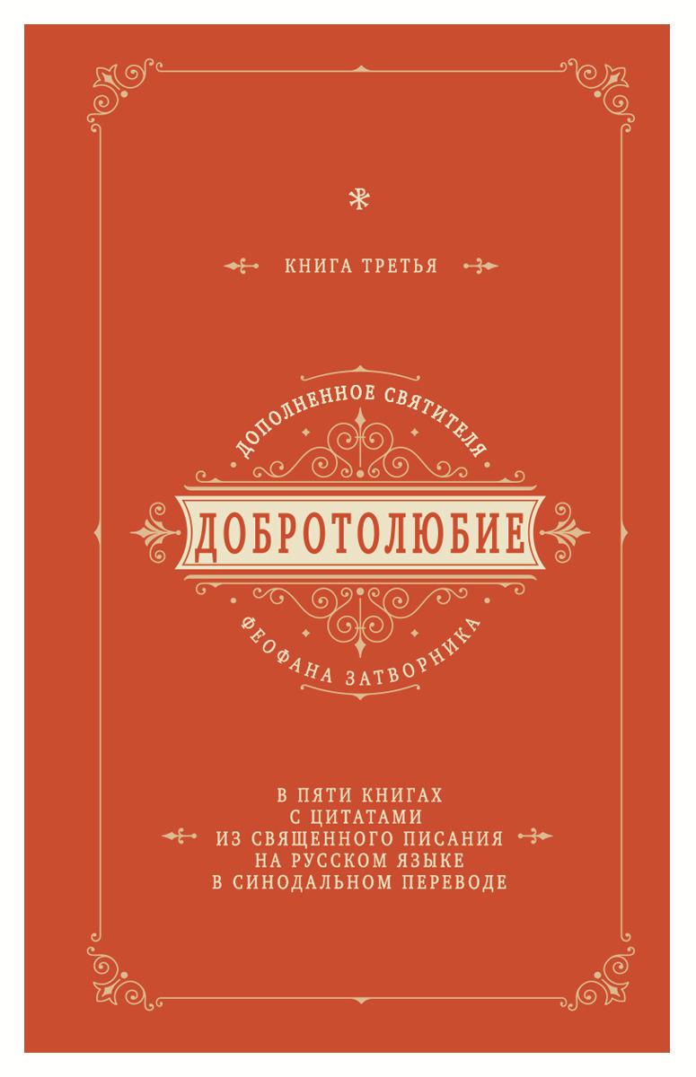 Добротолюбие дополненное святителя Феофана Затворника в пяти книгах с цитатами из Священного Писания на русском языке в Синодальном переводе. Книга 3