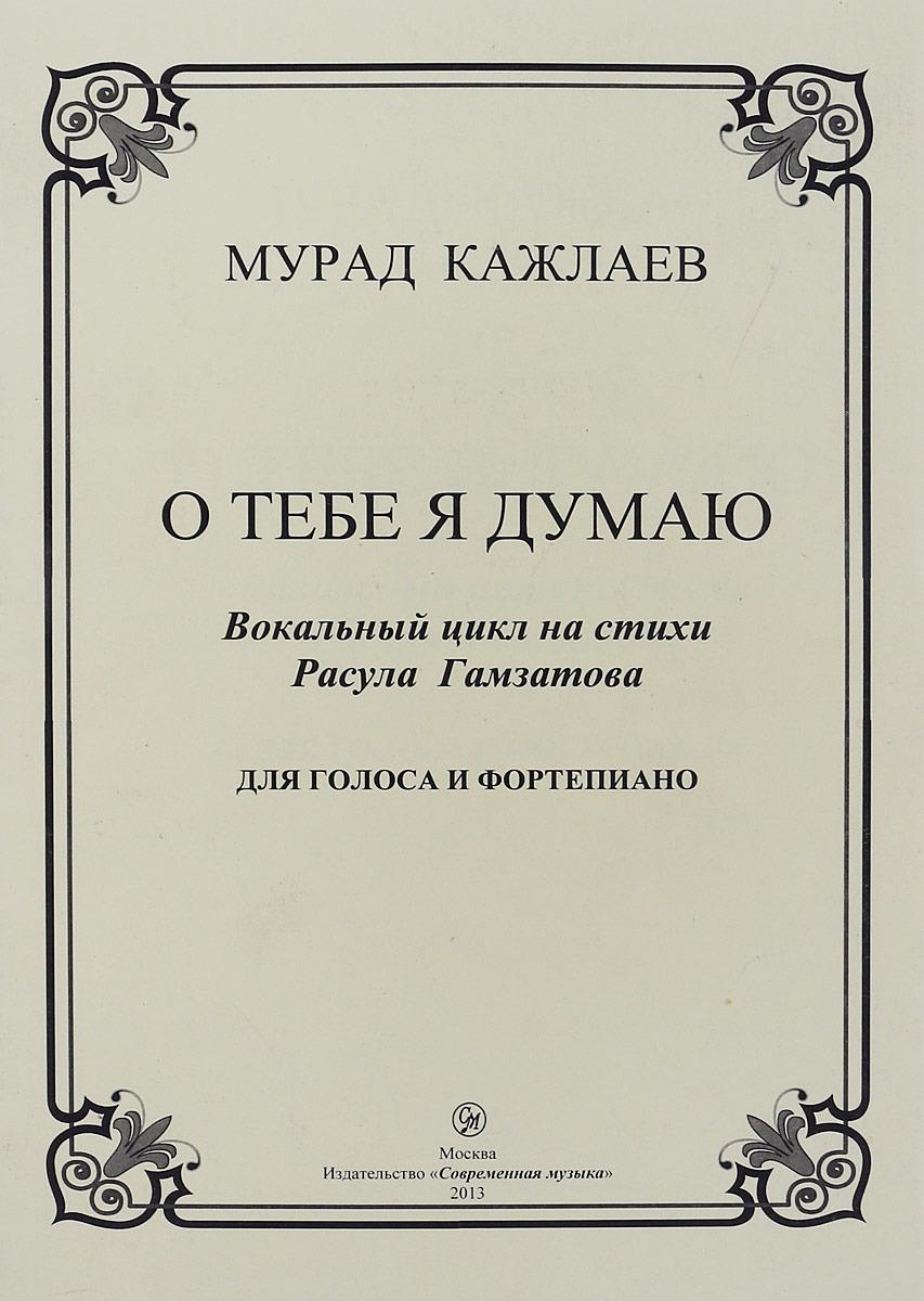 Мурад Кажлаев О тебе Я думаю. Вокальный цикл на стихи Р. Гамзатова. Для голоса и фортепиано цена 2017