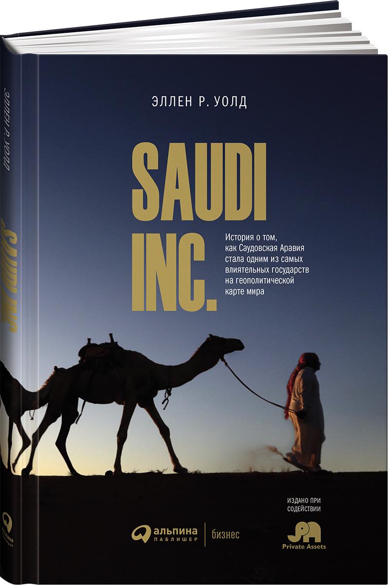 Эллен Р. Уолд Saudi Inc. История о том, как Саудовская Аравия стала одним из самых влиятельных государств на геополитической карте мира