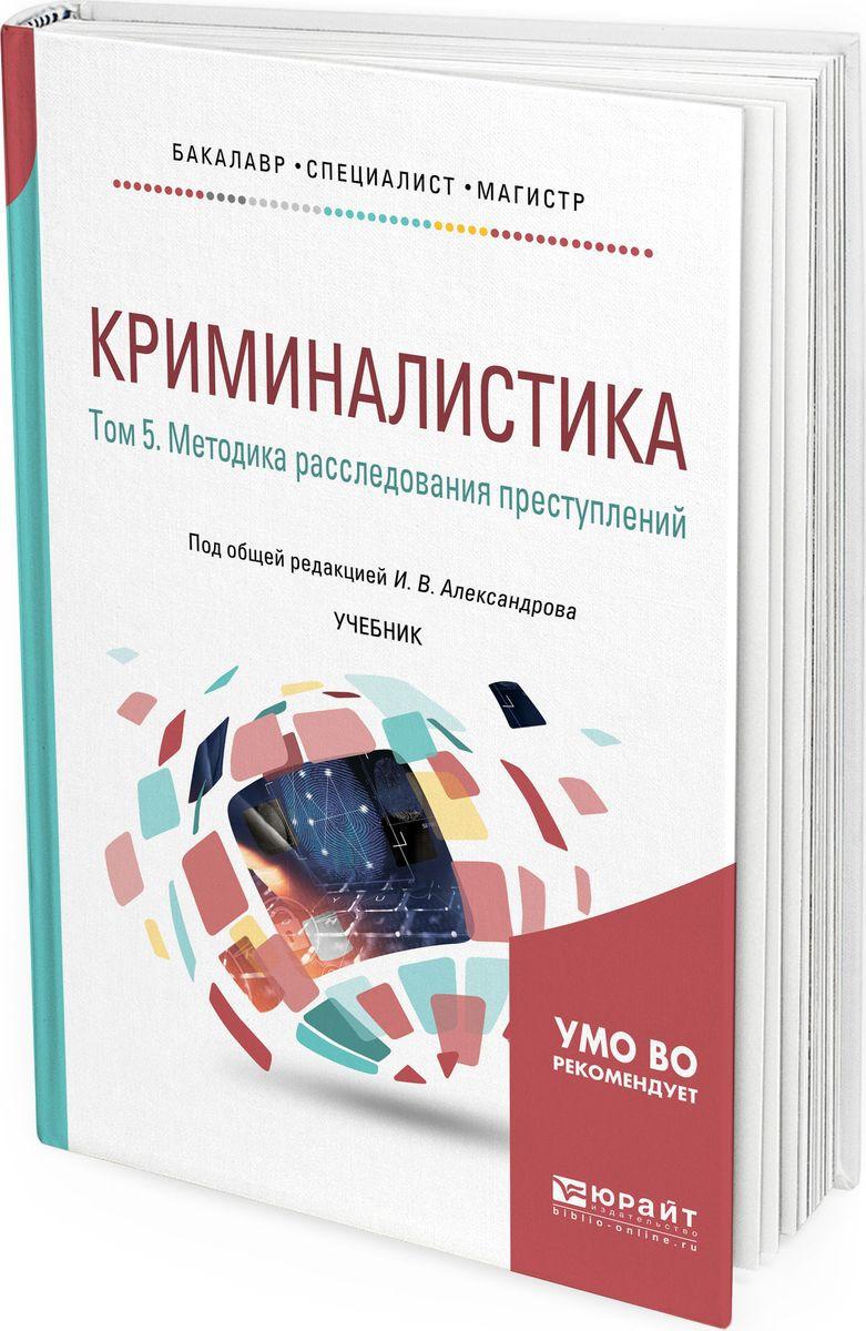 Криминалистика. Учебник для бакалавриата, специалитета и магистратуры. В 5 томах. Том 5. Методика расследования преступлений