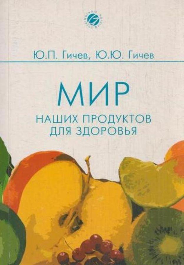 Гичев Ю.П.,Гичев Ю.Ю. Мир наших продуктов для здоровья
