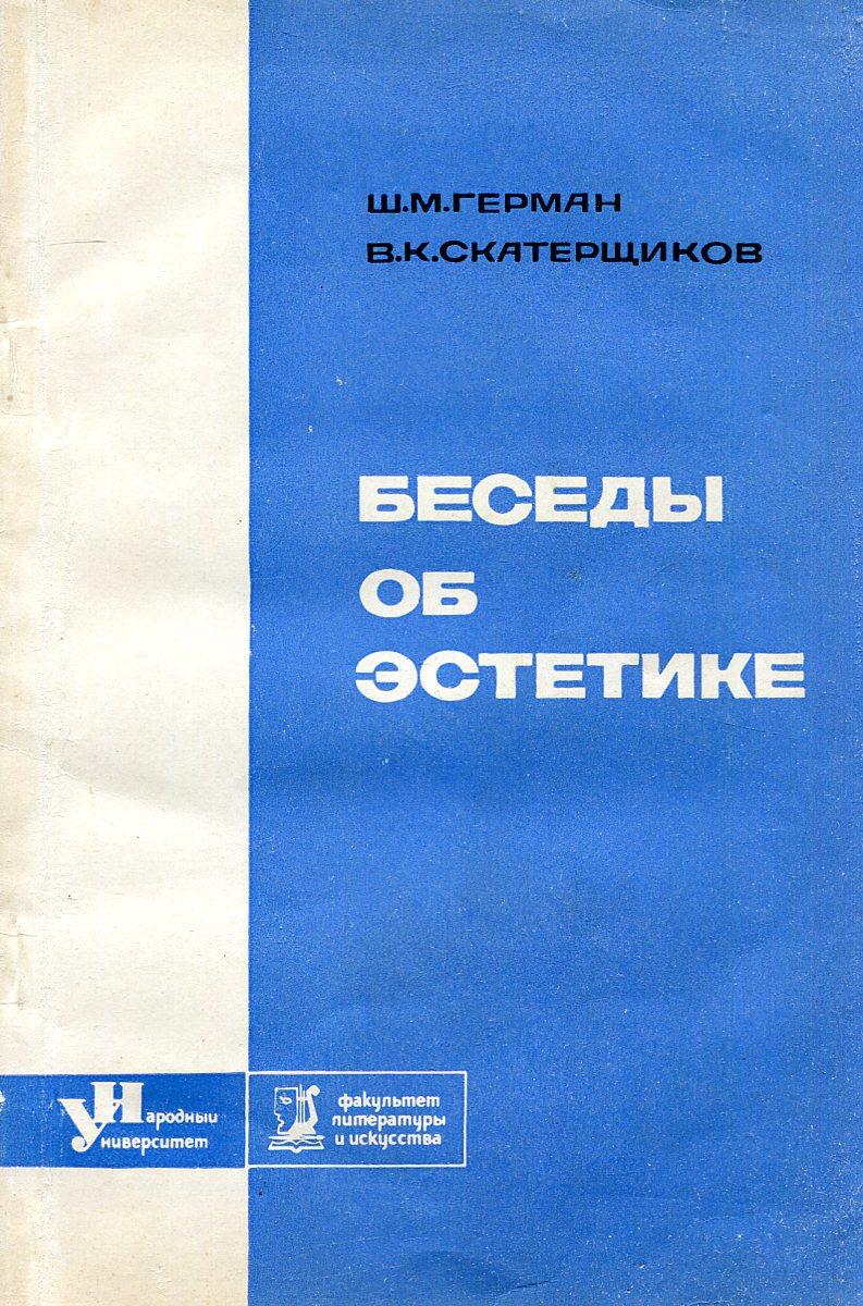 Ш. М. Герман, В. К. Скатерщиков Беседы об эстетике основы марксистско ленинской эстетики