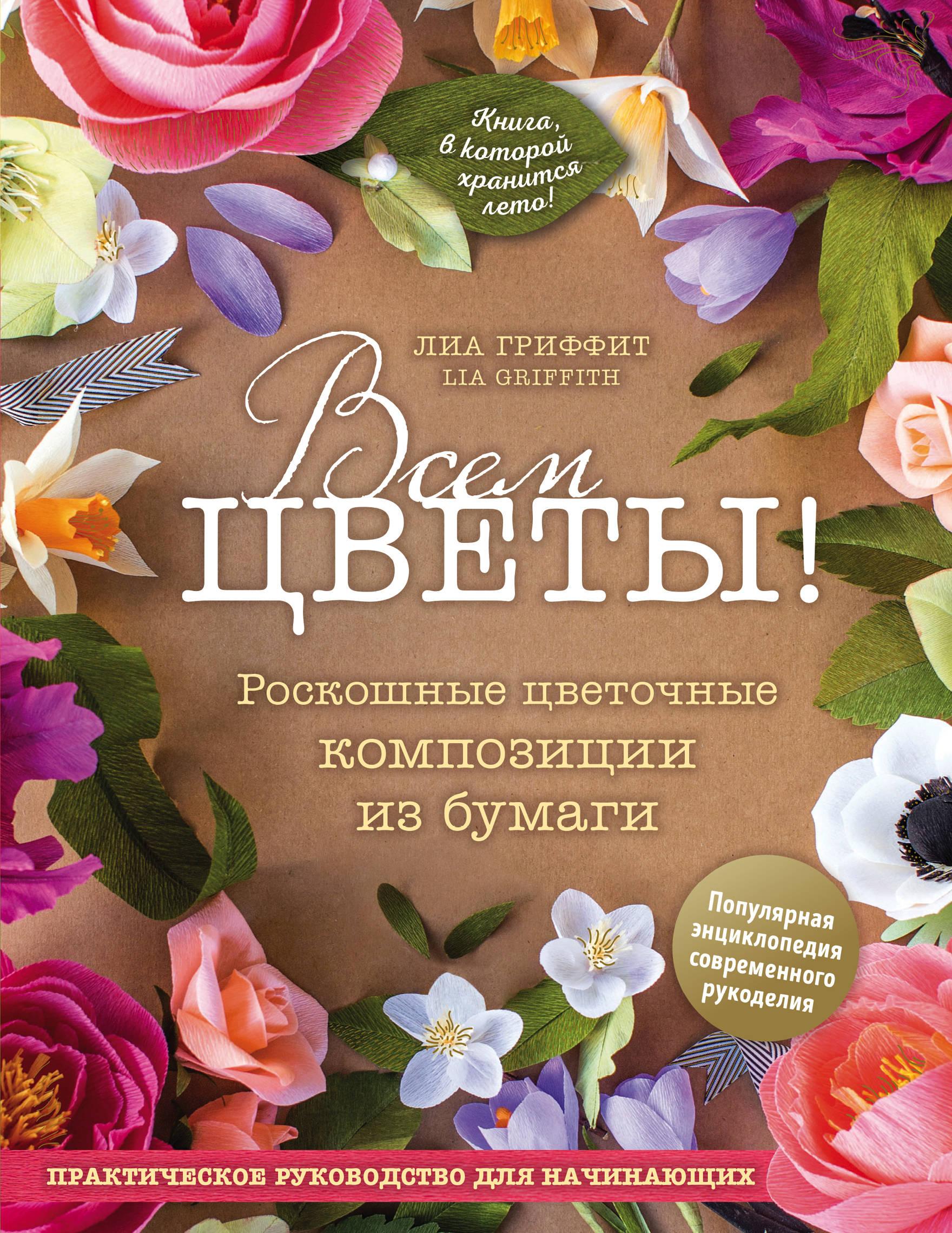 Лиа Гриффит Всем цветы! Роскошные цветочные композиции из бумаги. Практическое руководство для начинающих