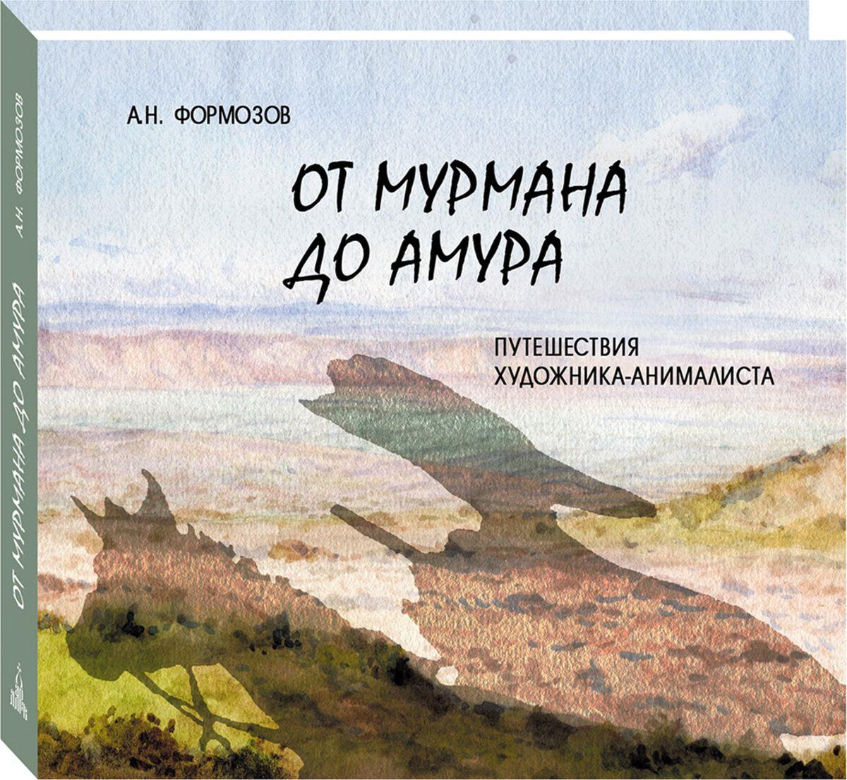 А. Н. Формозов От Мурмана до Амура. Путешествия художника-анималиста