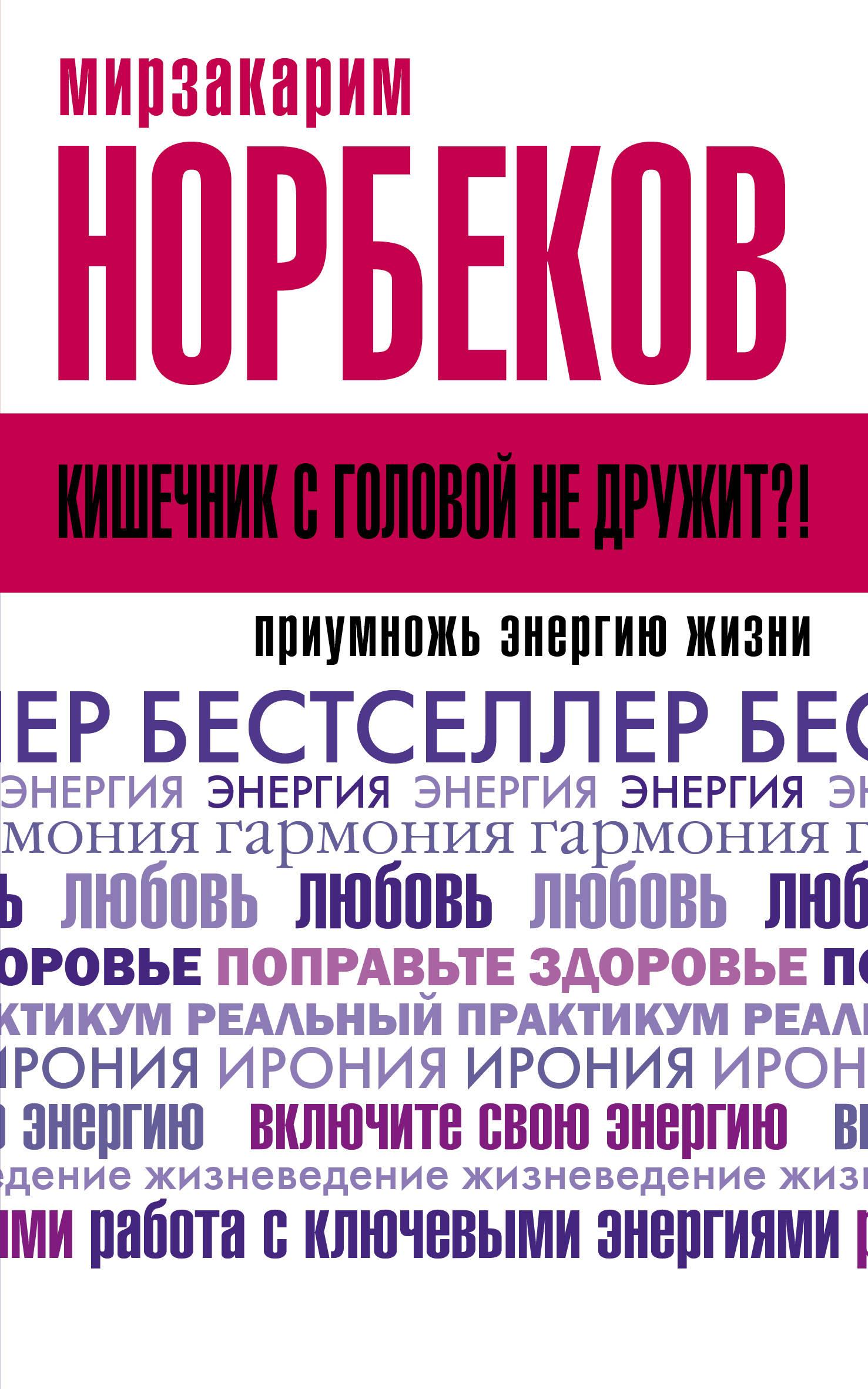 Норбеков Мирзакарим Санакулович Кишечник с головой не дружит?! Приумножь энергию жизни