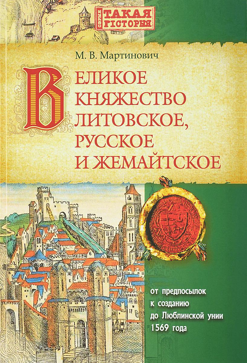 М. В. Мартинович Великое Княжество Литовское, русское и жемайтское от предпосылок к созданию до Люблинской унии 1569 года