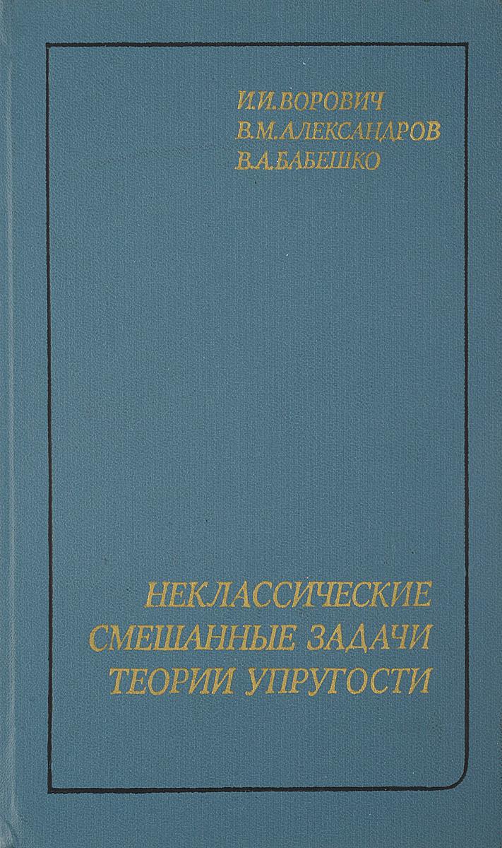 Ворович И.И., Александров В.М., Бабешко В.А. Неклассические смешанные задачи теории упругости.