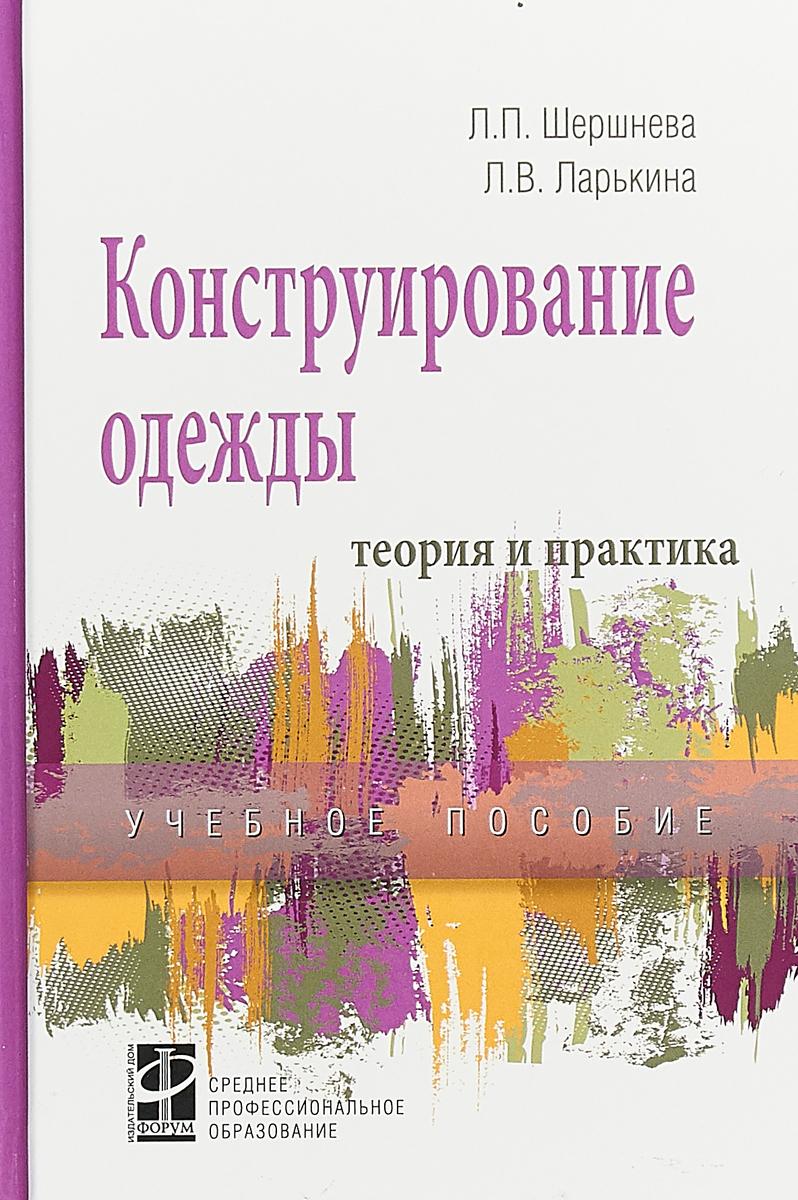 Л. П. Шершнева,Л. В.Ларькина Конструирование одежды. Теория и практика учебное пособие