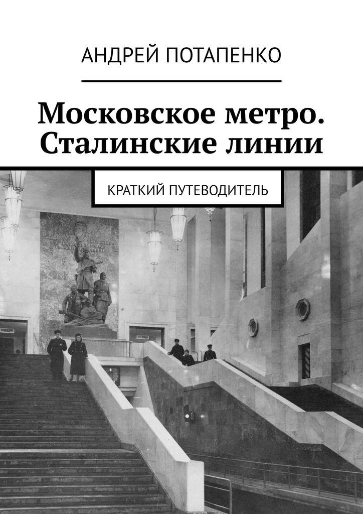 Потапенко Андрей Московское метро. Сталинские линии. Краткий путеводитель