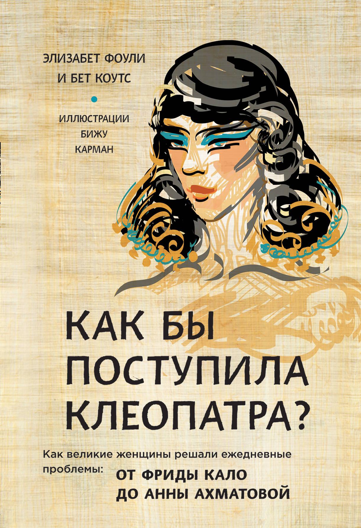 Элизабет Фоули, Бет Коутс Как бы поступила Клеопатра? Как великие женщины решали ежедневные проблемы. От Фриды Кало до Анны Ахматовой