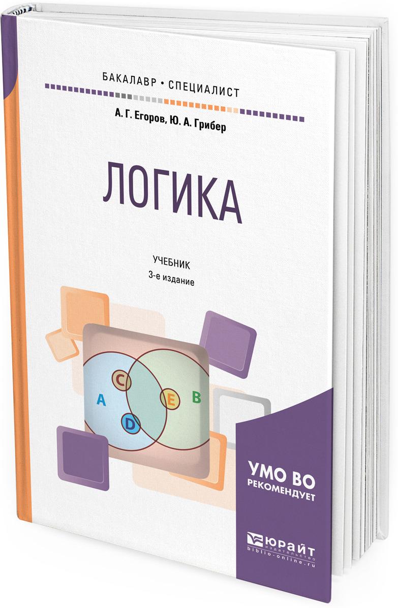 А. Г. Егоров, Ю. А. Грибер Логика. Учебник для бакалавриата и специалитета