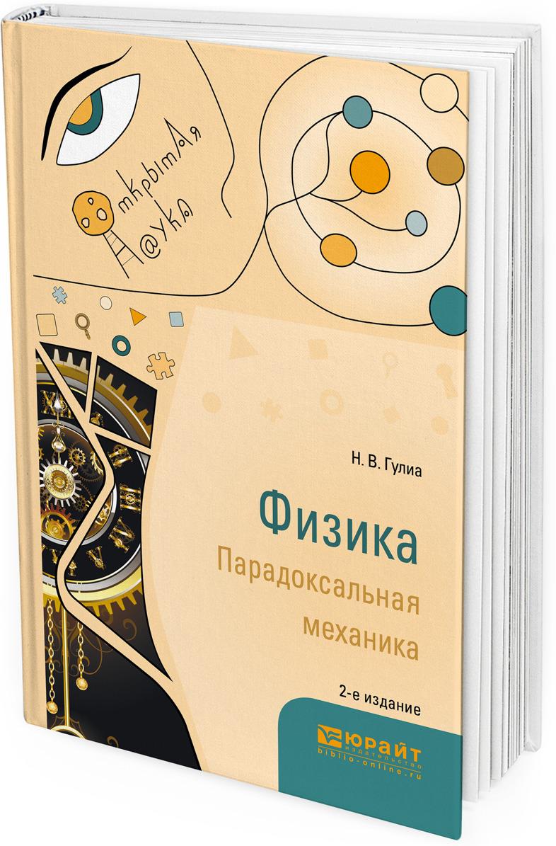 Н. В. Гулиа Физика. Парадоксальная механика. Учебное пособие для вузов