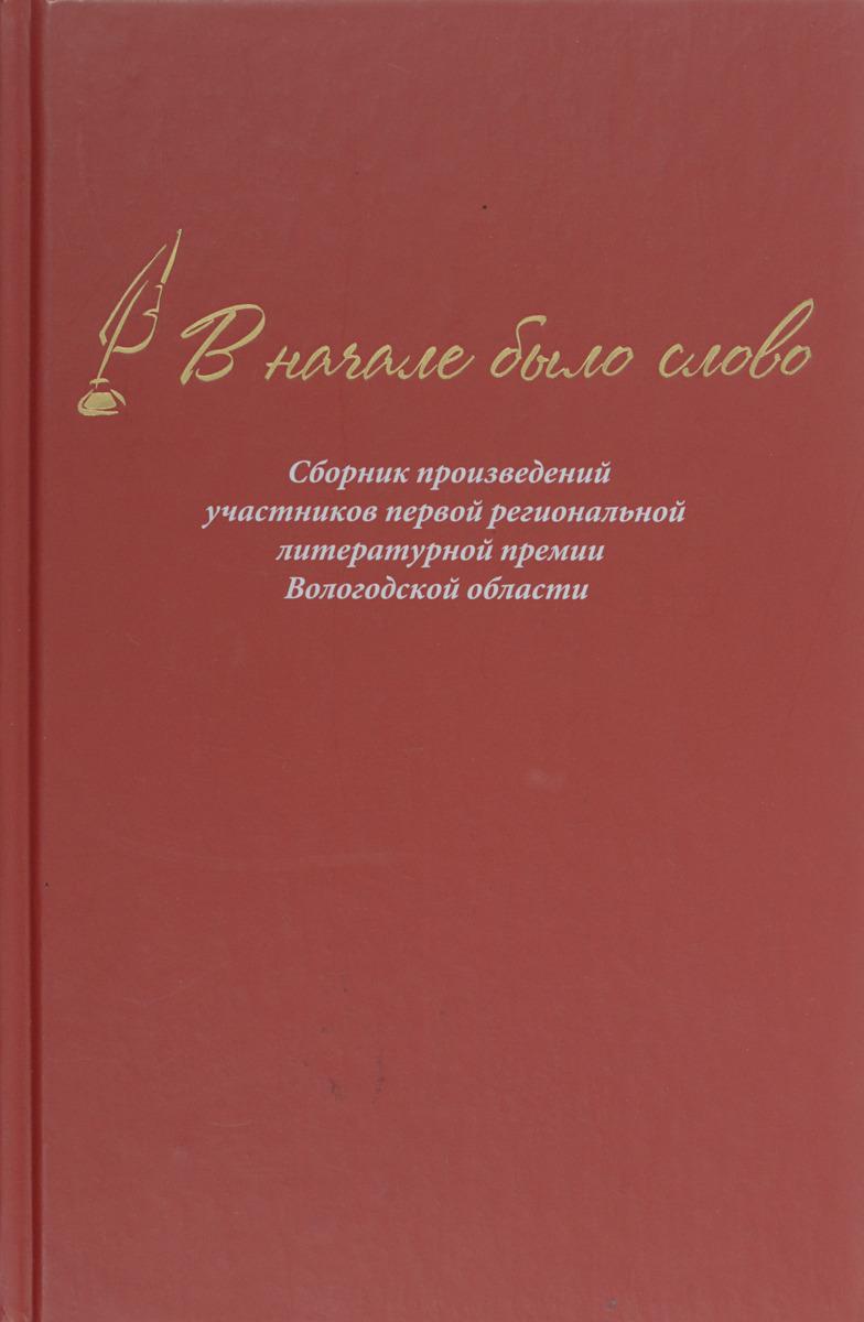 В начале было слово. Сборник произведений участников первой региональной литературной премии Вологодской области