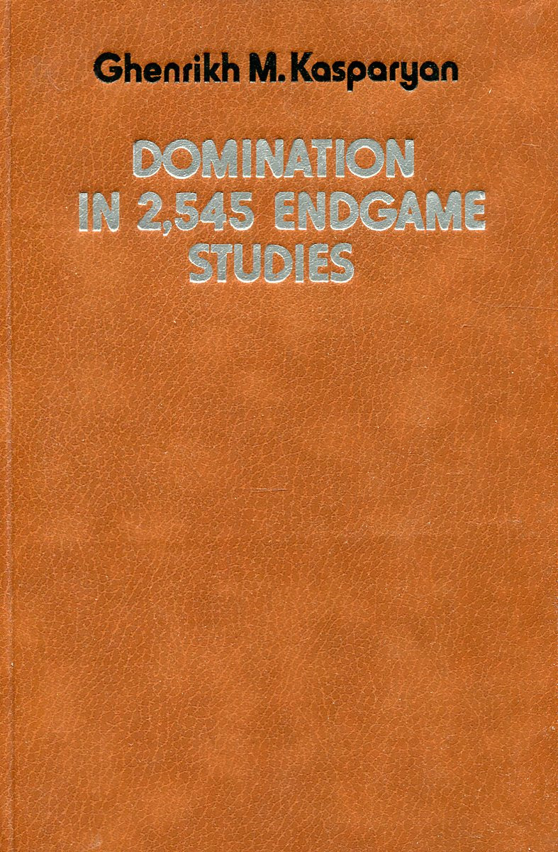 Ghenrikh M. Kasparyan Domination in 2,545 endgame studies 100 chess studies lessons in the endgame на английском языке