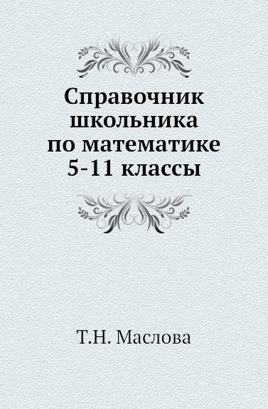 Т.Н. Маслова Справочник школьника по математике 5-11 классы