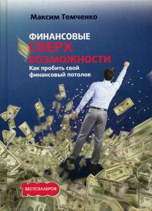 Максим Темченко Финансовые сверхвозможности. Как пробить свой финансовый потолок