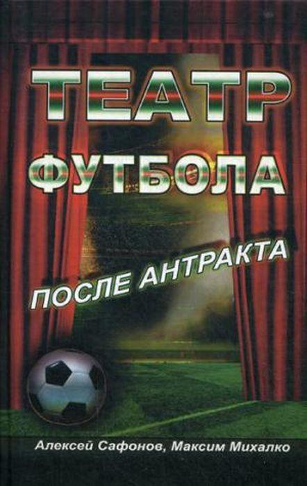 Театр футбола. После антракта   Михалко Максим , Сафонов Алексей
