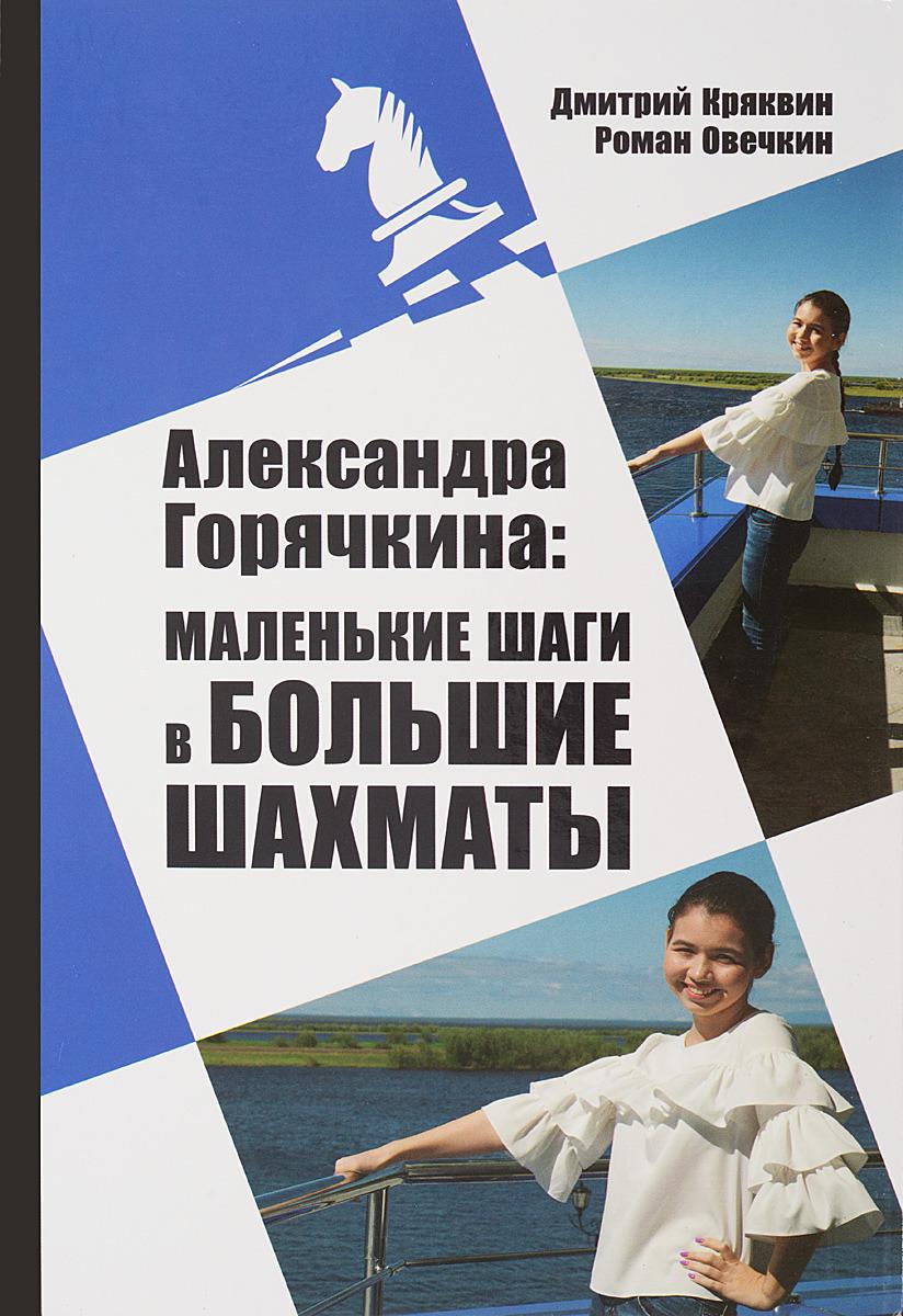 Д. Кряквин, Р. Овечкин Александра Горячкина. Маленькие шаги в большие шахматы