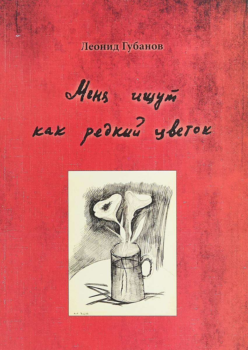 Леонид Губанов Меня ищут как редкий цветок