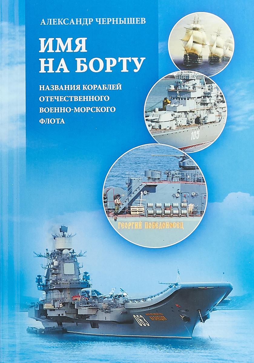 цена Александр Чернышев Имя на борту. Названия кораблей отечественного Военно-Морского Флота онлайн в 2017 году