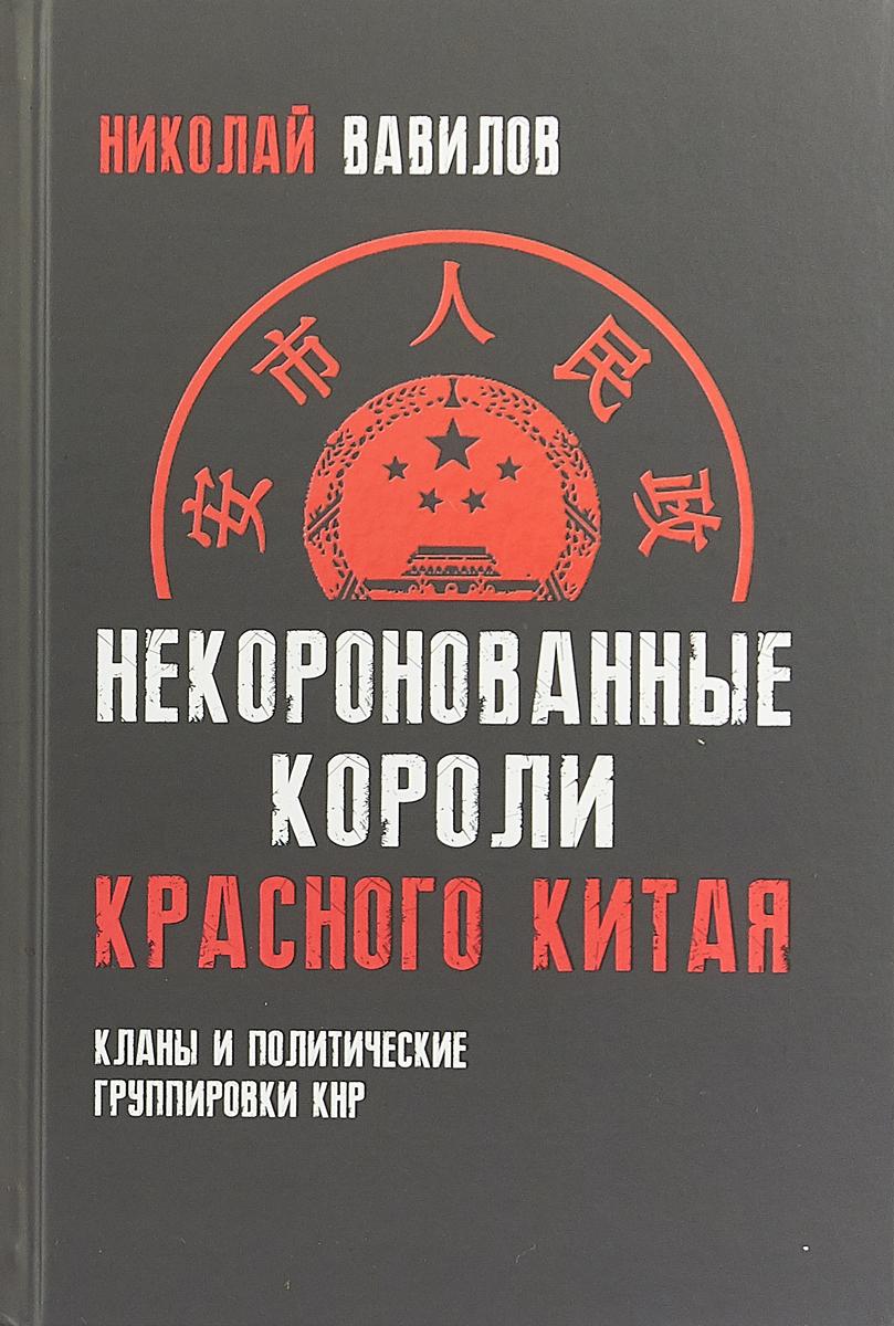 Николай Вавилов Некоронованные короли красного Китая. Кланы и политические группировки КНР