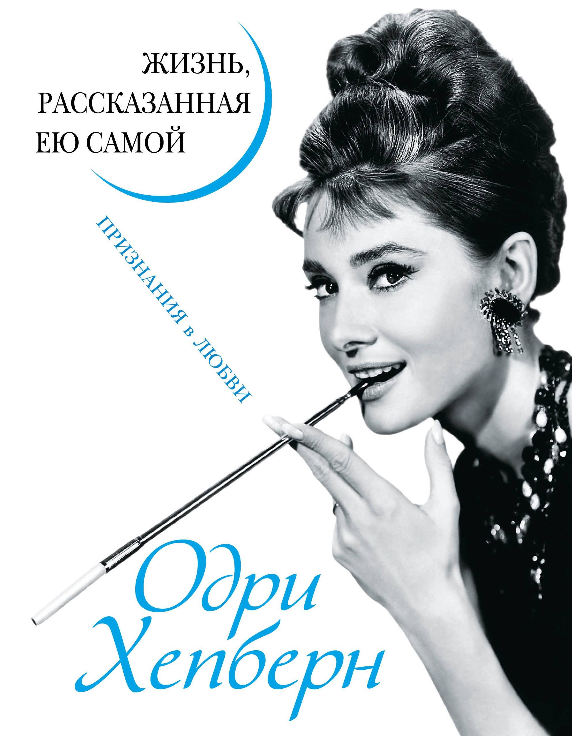 Одри Хепберн Одри Хепберн. Жизнь, рассказанная ею самой. Признания в любви