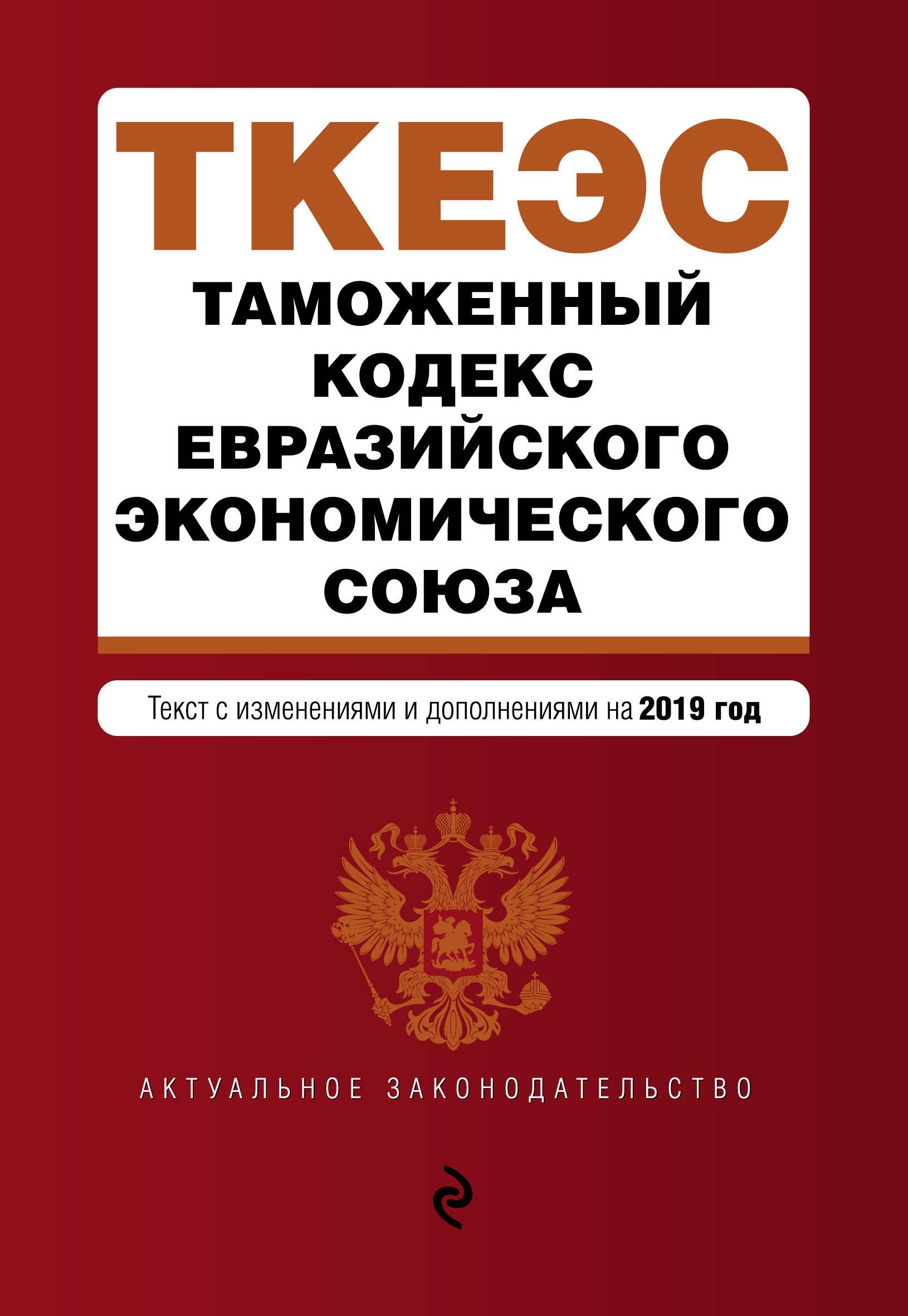 Таможенный кодекс Евразийского экономического союза. Текст с изменениями и дополнениями на 2019 год с ю кашкин а о четвериков право евразийского экономического союза