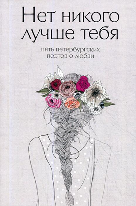 Д. Е. Веселов Нет никого лучше тебя. Пять петербургских поэтов о любви