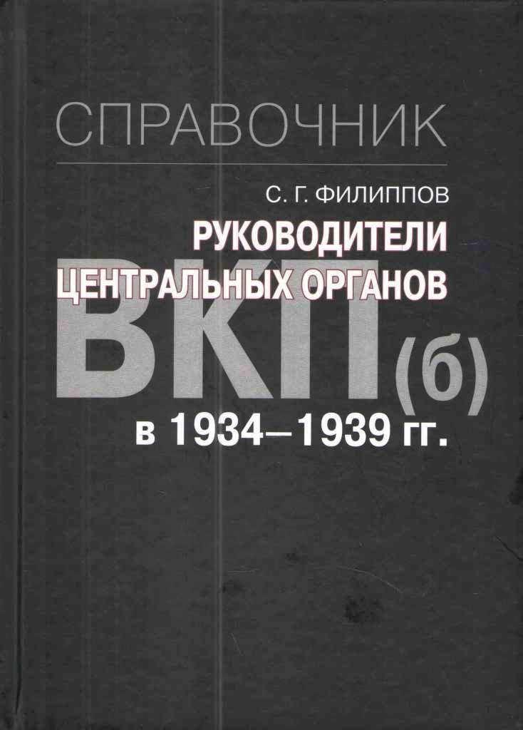 С. Г. Филиппов Руководители центральных органов ВКП(б) в 1934-1939 гг. Справочник